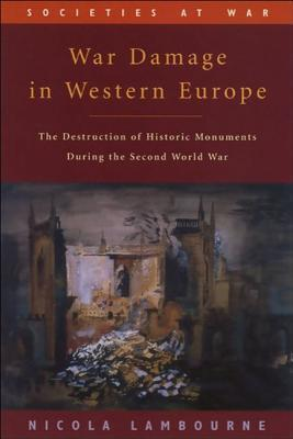 War Damage in Western Europe: The Destruction of Historic Monuments During the Second World War  by  Nicola Lambourne