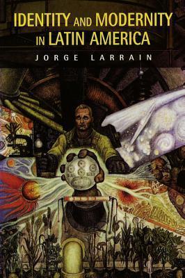 Identity and Modernity in Latin America Jorge A. Larrain