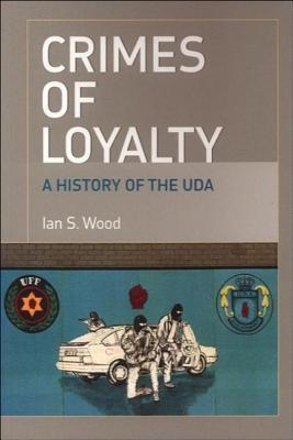 Crimes of Loyalty: A History of the UDA  by  Ian S. Wood