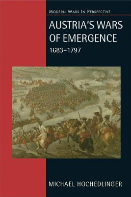 Austrias Wars of Emergence, 1683-1797: War, State and Society in the Habsburg Monarchy Michael Hochedlinger