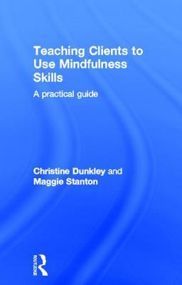 Teaching Clients to Use Mindfulness Skills: A Practical Guide  by  Christine Dunkley