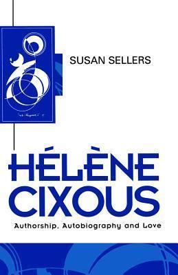 Hélène Cixous: Authorship, Autobiography and Love  by  Susan Sellers
