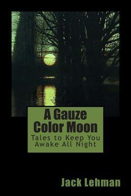 A Gauze Color Moon: Tales to Keep You Awake All Night  by  Jack Lehman
