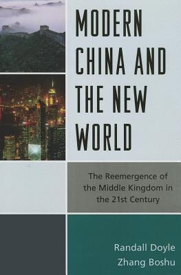 Modern China and the New World: The Reemergence of the Middle Kingdom in the Twenty-First Century  by  Randall Doyle