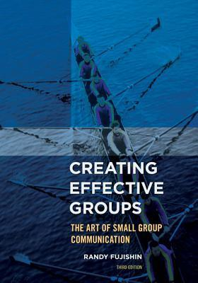 Creating Effective Groups: The Art of Small Group Communication  by  Randy Fujishin
