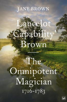 The Omnipotent Magician: Lancelot Capability Brown, 1716-1783 Jane Brown