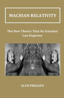 Machian Relativity: The New Theory That No Scientist Can Disprove  by  Glyn O. Phillips