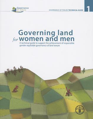 Governing Land for Women and Men: A Technical Guide to Support the Achievement of Responsible Gender-Equitable Governance of Land Tenure Food and Agriculture Organization of the United Nations