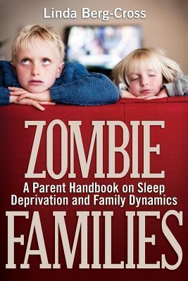 Zombie Families: A Parent Handbook on Sleep Deprivation and Family Dynamics Linda Berg-Cross