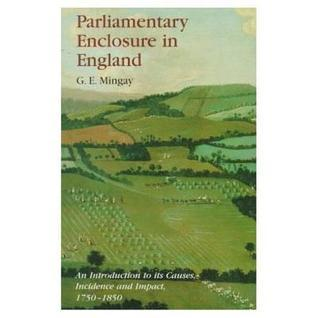 Parliamentary Enclosure in England: An Introduction to Its Causes, Incidence and Impact, 1750-1850  by  Gordon Mingay