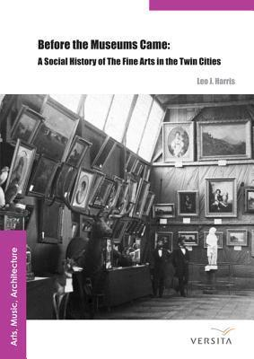 Before the Museums Came: A Social History of the Fine Arts in the Twin Cities Leo J Harris