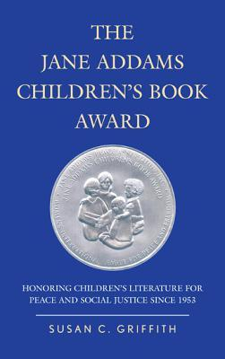 The Jane Addams Childrens Book Award: Honoring Childrens Literature for Peace and Social Justice Since 1953  by  Susan C Griffith