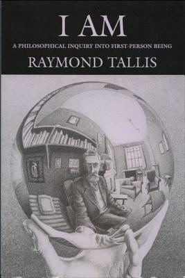 I Am: A Philosophical Inquiry Into First-Person Being Raymond Tallis