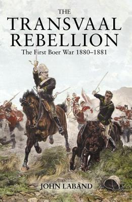 The Transvaal Rebellion: The First Boer War, 1880-1881 John Laband