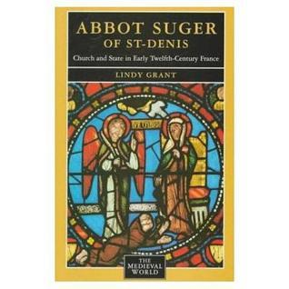 Abbot Suger of St-Denis: Church and State in Early Twelfth-Century France Lindy Grant