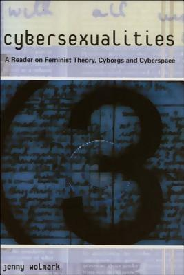 Cybersexualities: A Reader in Feminist Theory, Cyborgs and Cyberspace Jenny Wolmark