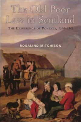 The Old Poor Law in Scotland: The Experience of Poverty, 1574-1845 Rosalind Mitchison