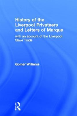 History of the Liverpool Privateers and Letter of Marque: With an Account of the Liverpool Slave Trade  by  Gomer Williams