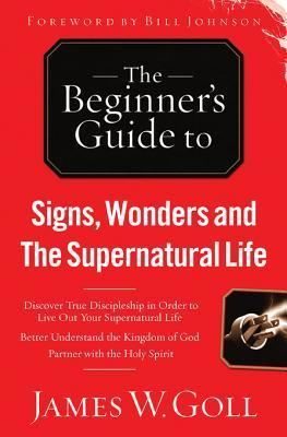 Signs, Wonders and the Supernatural Life: Discover True Discipleship in Order to Live Out Your Spuernatural Life  by  James W. Goll