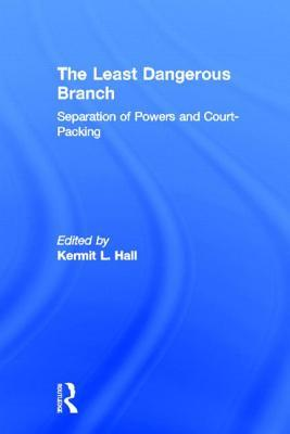 The Least Dangerous Branch: Separation of Powers and Court-Packing: The Supreme Court in American Society  by  Kermit L. Hall