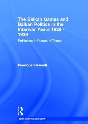 The Balkan Games and Balkan Politics in the Interwar Years 1929 1939: Politicians in Pursuit of Peace  by  Kissoudi Penelope
