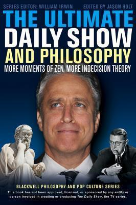 The Ultimate Daily Show and Philosophy: More Moments of Zen, More Indecision Theory William Irwin