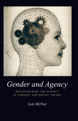 Gender and Agency: Reconfiguring the Subject in Feminist and Social Theory Lois McNay
