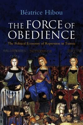 The Force of Obedience: The Political Economy of Repression in Tunisia  by  Béatrice Hibou