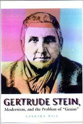 Gertrude Stein, Modernism, and the Problem of Genius  by  Barbara Will