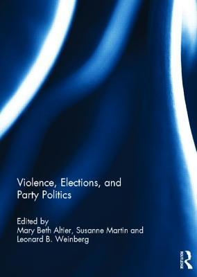 Violence, Elections, and Party Politics  by  Mary Beth Altier
