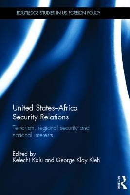 United States - Africa Security Relations: Terrorism, Regional Security and National Interests  by  Kelechi A. Kalu