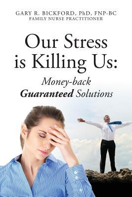 Our Stress Is Killing Us: Money-Back Guaranteed Solutions  by  Gary R. Bickford