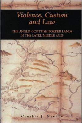 Violence, Custom, and the Law: The Anglo-Scottish Border Lands in the Later Middle Ages  by  Cynthia J. Neville