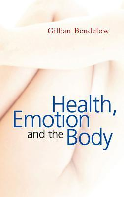 Health, Emotion and the Body  by  Gillian A. Bendelow