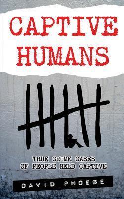 Captive Humans: True Crime Cases of People Held Captive David Phoebe
