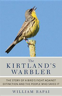 The Kirtlands Warbler: The Story of a Birds Fight Against Extinction and the People Who Saved It  by  William Rapai