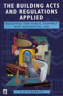 The Building Acts And Regulations Applied: Buildings For Public Assembly And Residential Use C.M. Barritt