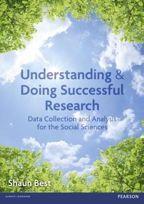 Understanding and Doing Successful Research: Data Collection and Analysis for the Social Sciences  by  Shaun Best