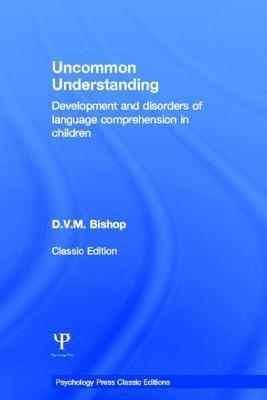 Uncommon Understanding (Classic Edition): Development and Disorders of Language Comprehension in Children Dorothy V.M. Bishop
