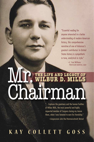 Mr. Chairman: The Life and Legacy of Wilbur D. Mills  by  Kay Collett Goss