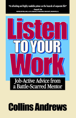 Listen to Your Work: Job-Active Advice from a Battle-Scarred Mentor Collins Andrews