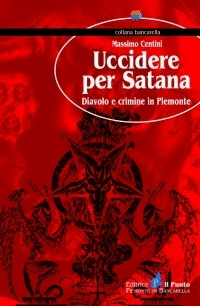 UCCIDERE PER SATANA Diavolo e crimine in Piemonte Massimo Centini