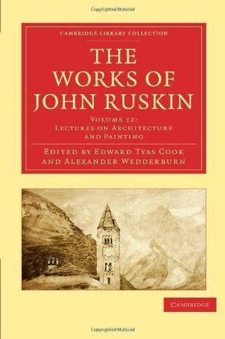 The Works Of John Ruskin, Volume 12: Lectures on Architecture and Painting  by  John Ruskin