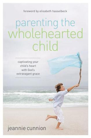 Parenting the Wholehearted Child: Captivating Your Childs Heart with Gods Extravagant Grace Jeannie Cunnion