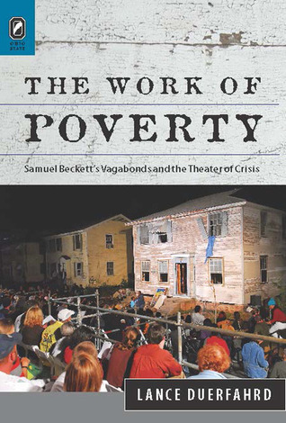 The Work of Poverty: Samuel Beckett's Vagabonds and the Theater of Crisis  by  Lance Duerfahrd