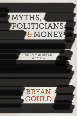 Myths, Politicians and Money: The Truth Behind the Free Market Bryan Gould