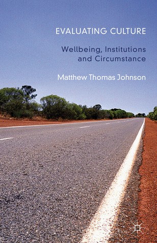 A Evaluating Culture: Well-being, Institutions and Circumstance  by  Matthew Thomas Johnson