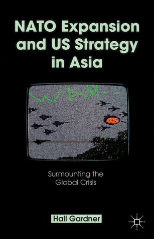 NATO Expansion and US Strategy in Asia: Surmounting the Global Crisis  by  Hall Gardner
