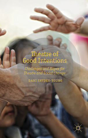 Theatre of Good Intentions: Challenges and Hopes for Theatre and Social Change Dani Snyder-Young