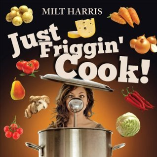 Just Friggin Cook!  by  Milt Harris